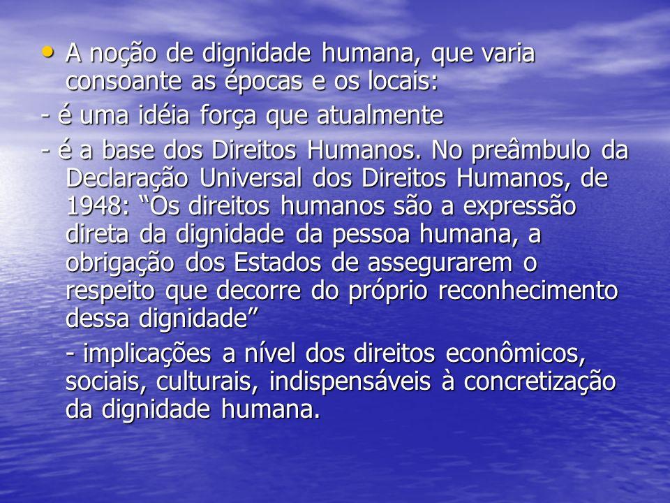 A noção de dignidade humana, que varia consoante as épocas e os locais: A noção de dignidade humana, que varia consoante as épocas e os locais: - é um