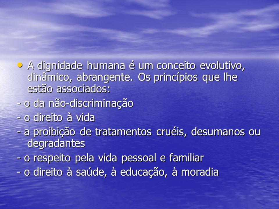 A dignidade humana é um conceito evolutivo, dinâmico, abrangente. Os princípios que lhe estão associados: A dignidade humana é um conceito evolutivo,