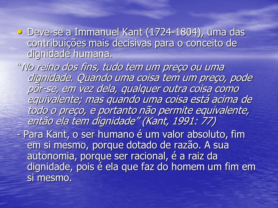 Deve-se a Immanuel Kant (1724-1804), uma das contribuições mais decisivas para o conceito de dignidade humana. Deve-se a Immanuel Kant (1724-1804), um