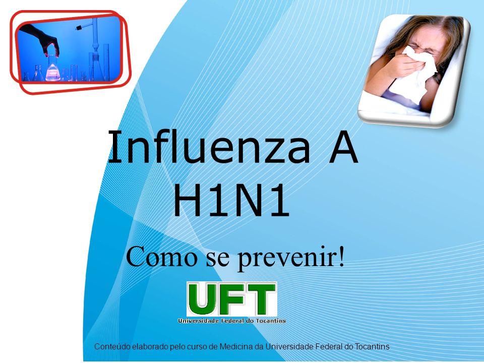 Influenza A H1N1 Como se prevenir! Conteúdo elaborado pelo curso de Medicina da Universidade Federal do Tocantins