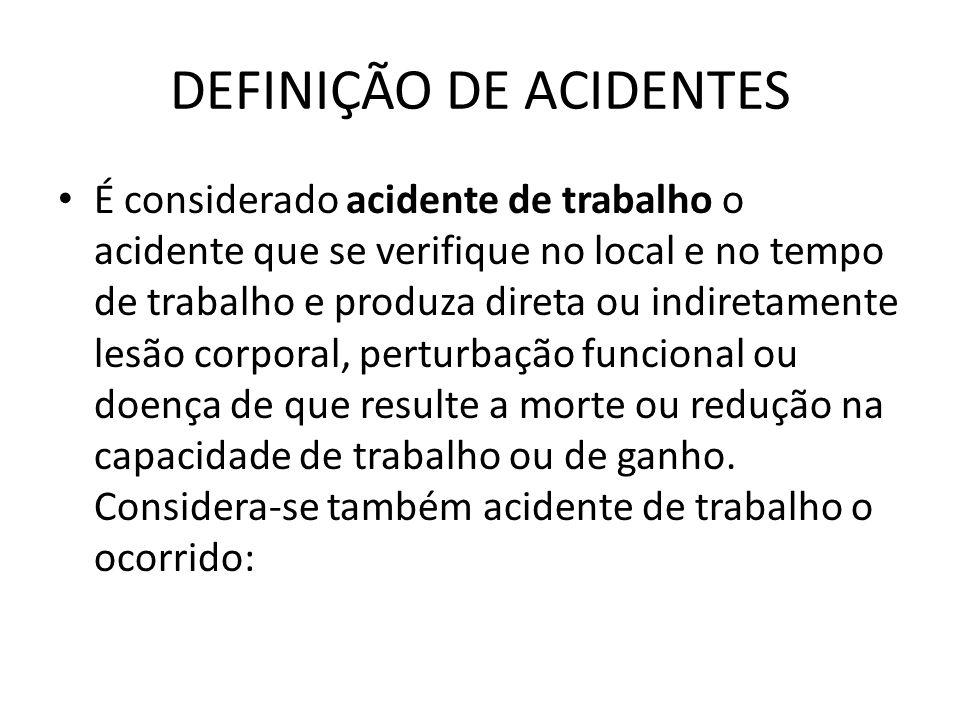 DEFINIÇÃO DE ACIDENTES É considerado acidente de trabalho o acidente que se verifique no local e no tempo de trabalho e produza direta ou indiretament