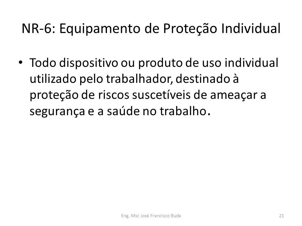 Eng. Msc José Francisco Buda21 NR-6: Equipamento de Proteção Individual Todo dispositivo ou produto de uso individual utilizado pelo trabalhador, dest