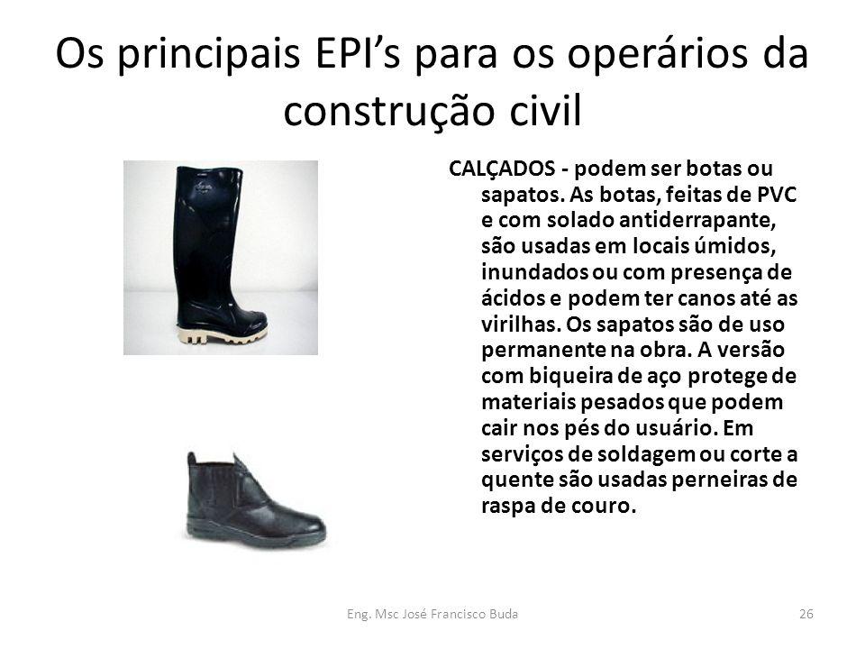 Eng. Msc José Francisco Buda26 Os principais EPIs para os operários da construção civil CALÇADOS - podem ser botas ou sapatos. As botas, feitas de PVC