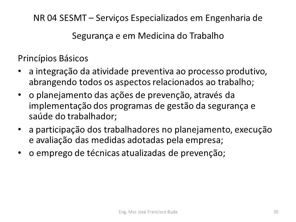 Eng. Msc José Francisco Buda30 NR 04 SESMT – Serviços Especializados em Engenharia de Segurança e em Medicina do Trabalho Princípios Básicos a integra