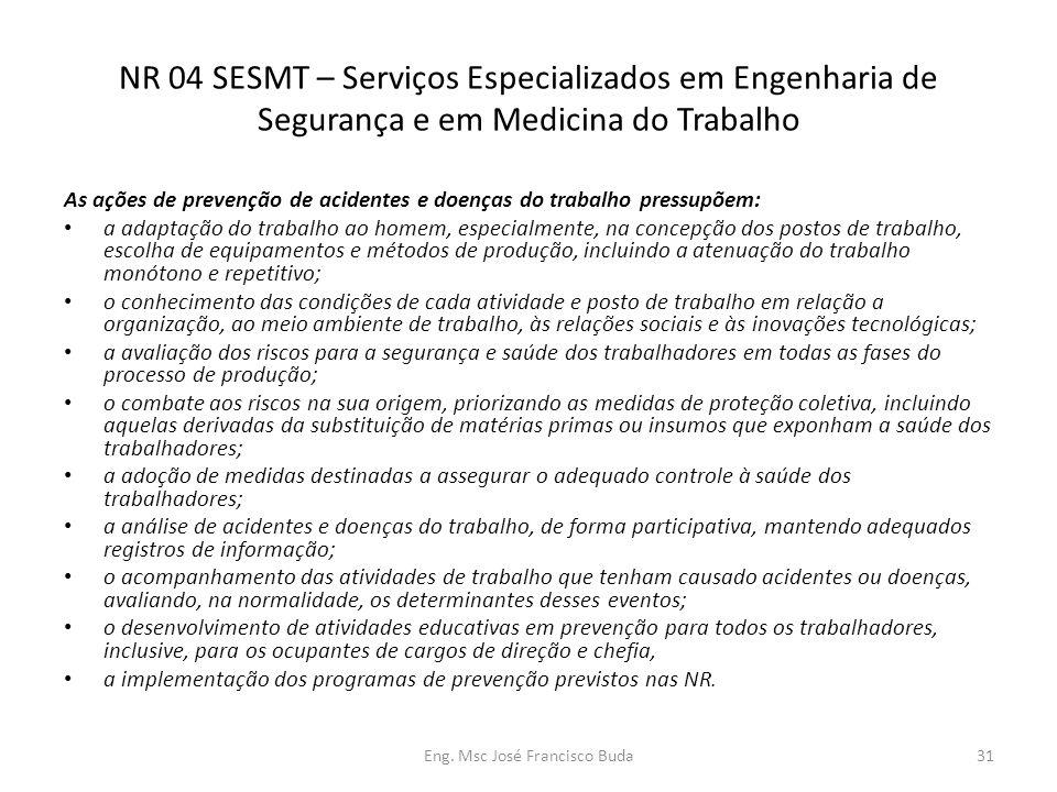 Eng. Msc José Francisco Buda31 NR 04 SESMT – Serviços Especializados em Engenharia de Segurança e em Medicina do Trabalho As ações de prevenção de aci