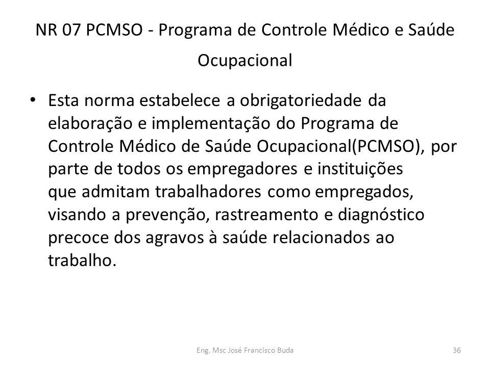 Eng. Msc José Francisco Buda36 NR 07 PCMSO - Programa de Controle Médico e Saúde Ocupacional Esta norma estabelece a obrigatoriedade da elaboração e i