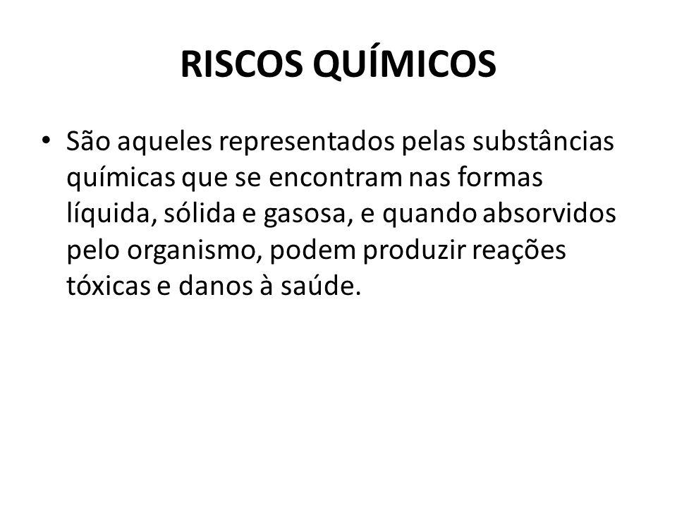 RISCOS QUÍMICOS São aqueles representados pelas substâncias químicas que se encontram nas formas líquida, sólida e gasosa, e quando absorvidos pelo or