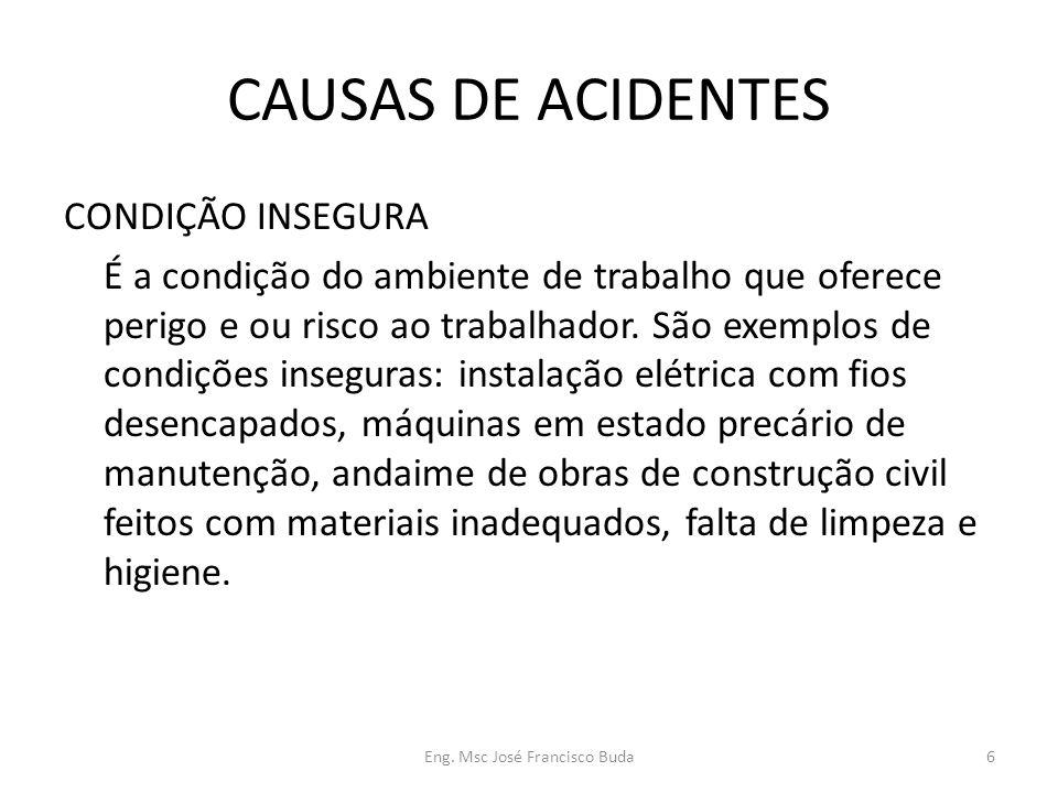 Eng. Msc José Francisco Buda6 CAUSAS DE ACIDENTES CONDIÇÃO INSEGURA É a condição do ambiente de trabalho que oferece perigo e ou risco ao trabalhador.