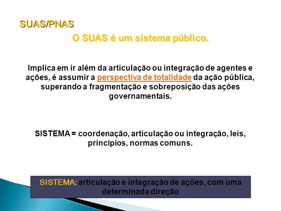O SUAS é um sistema público.. Implica em ir além da articulação ou integração de agentes e ações, é assumir a perspectiva de totalidade da ação públic