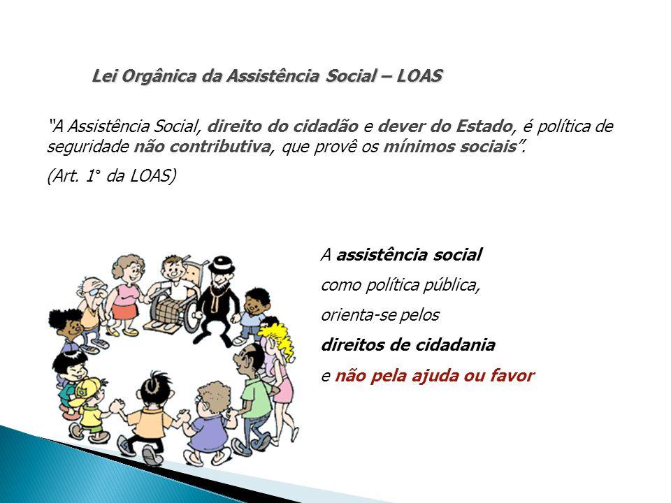 Lei Orgânica da Assistência Social – LOAS A Assistência Social, direito do cidadão e dever do Estado, é política de seguridade não contributiva, que p