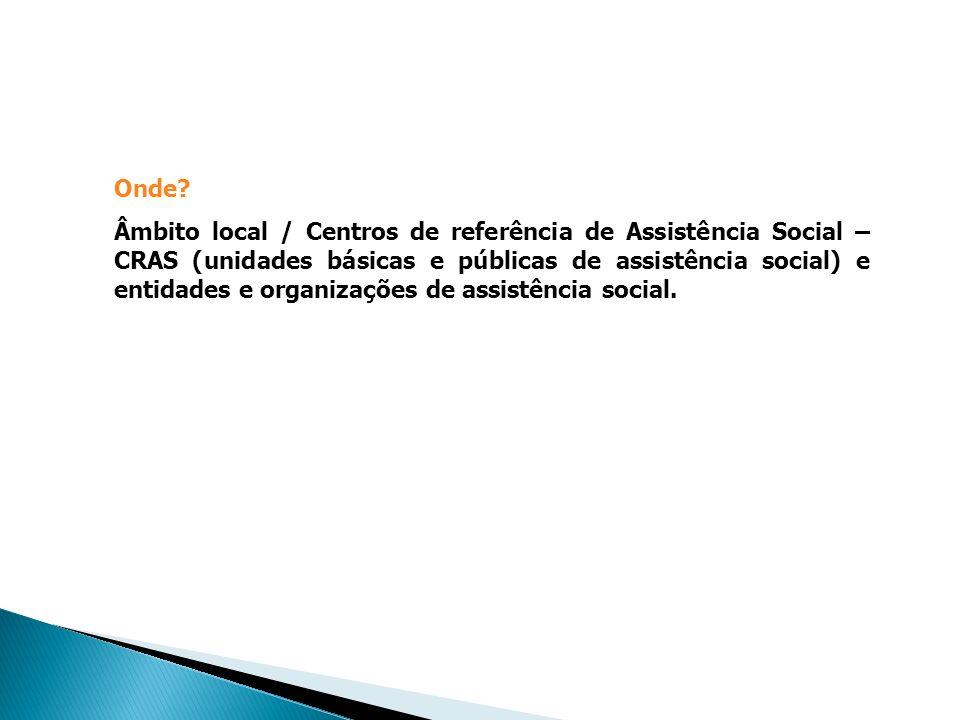 Onde? Âmbito local / Centros de referência de Assistência Social – CRAS (unidades básicas e públicas de assistência social) e entidades e organizações