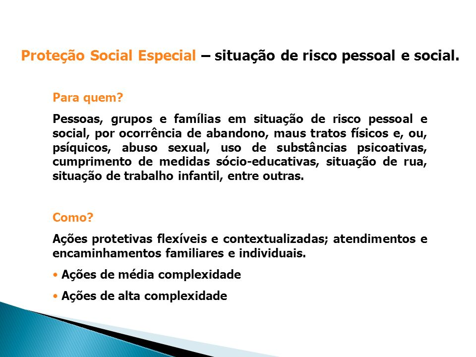 Proteção Social Especial – situação de risco pessoal e social. Para quem? Pessoas, grupos e famílias em situação de risco pessoal e social, por ocorrê