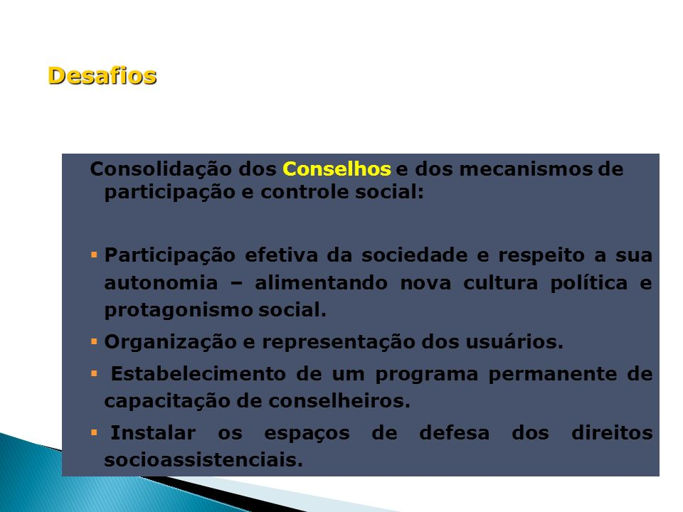Desafios Consolidação dos Conselhos e dos mecanismos de participação e controle social: Participação efetiva da sociedade e respeito a sua autonomia –