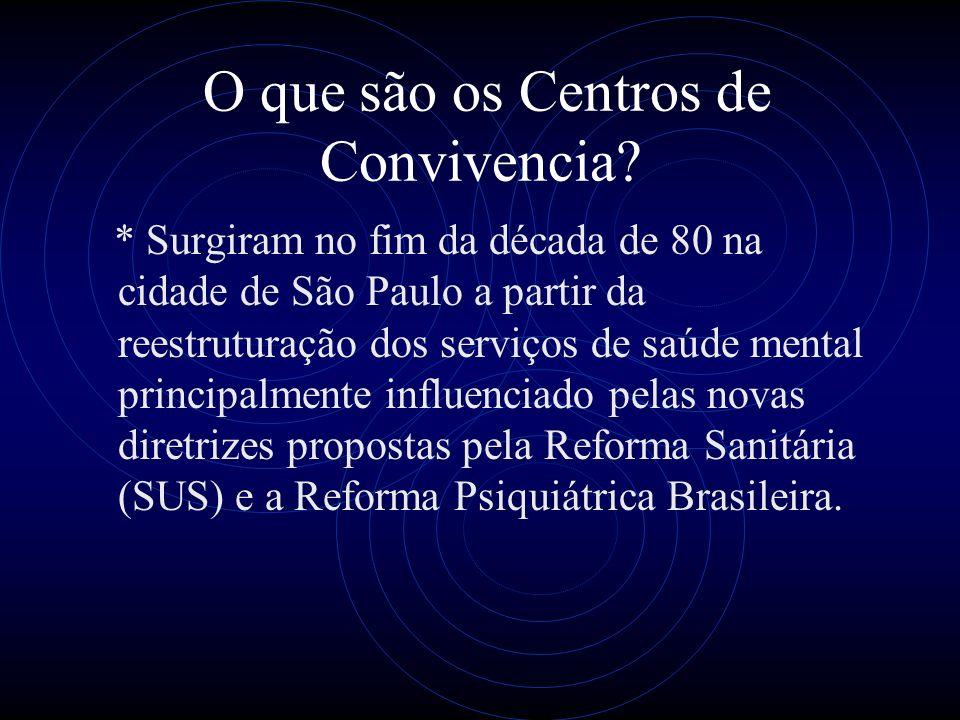 O que são os Centros de Convivencia? * Surgiram no fim da década de 80 na cidade de São Paulo a partir da reestruturação dos serviços de saúde mental