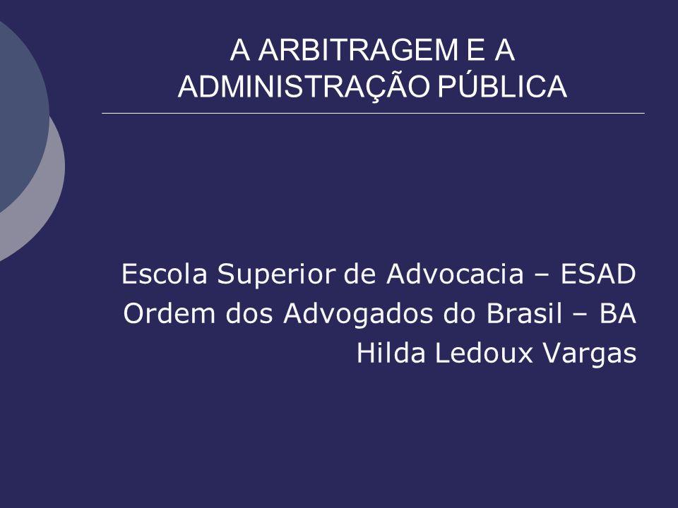 A ARBITRAGEM E A ADMINISTRAÇÃO PÚBLICA Escola Superior de Advocacia – ESAD Ordem dos Advogados do Brasil – BA Hilda Ledoux Vargas