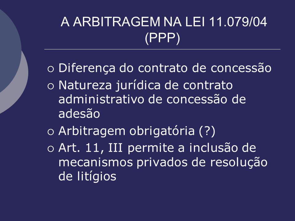 A ARBITRAGEM NA LEI 11.079/04 (PPP) Diferença do contrato de concessão Natureza jurídica de contrato administrativo de concessão de adesão Arbitragem
