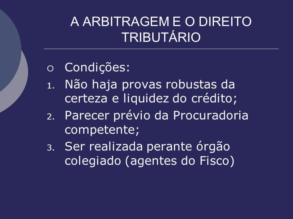 A ARBITRAGEM E O DIREITO TRIBUTÁRIO Condições: 1. Não haja provas robustas da certeza e liquidez do crédito; 2. Parecer prévio da Procuradoria compete