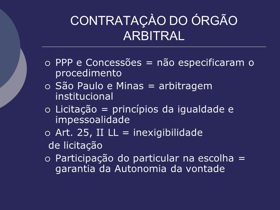 CONTRATAÇÀO DO ÓRGÃO ARBITRAL PPP e Concessões = não especificaram o procedimento São Paulo e Minas = arbitragem institucional Licitação = princípios