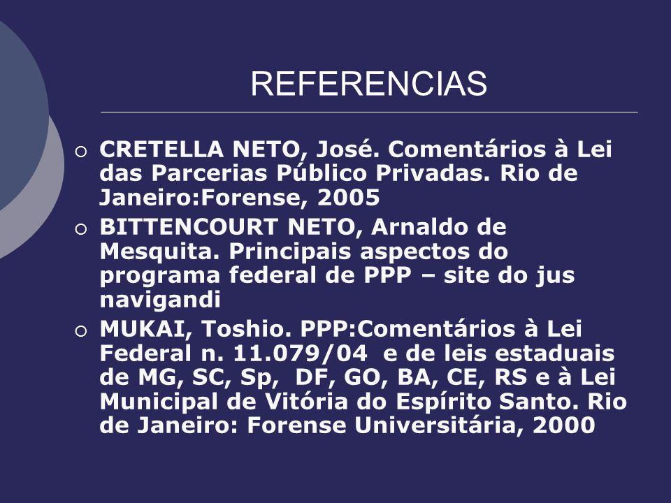 REFERENCIAS CRETELLA NETO, José. Comentários à Lei das Parcerias Público Privadas. Rio de Janeiro:Forense, 2005 BITTENCOURT NETO, Arnaldo de Mesquita.