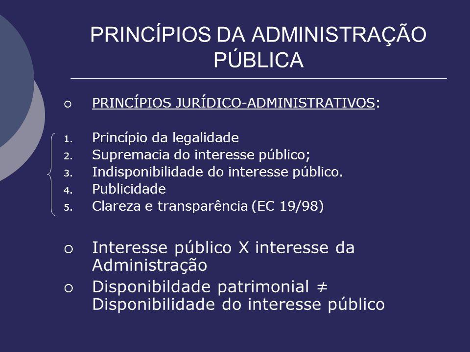PRINCÍPIOS DA ADMINISTRAÇÃO PÚBLICA PRINCÍPIOS JURÍDICO-ADMINISTRATIVOS: 1. Princípio da legalidade 2. Supremacia do interesse público; 3. Indisponibi