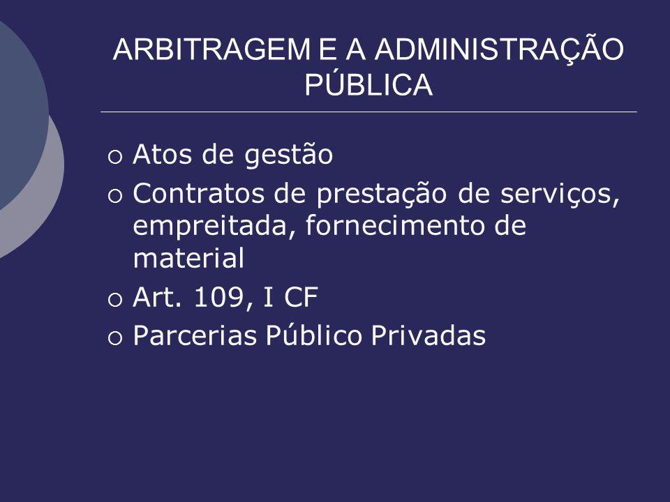 ARBITRAGEM E A ADMINISTRAÇÃO PÚBLICA Atos de gestão Contratos de prestação de serviços, empreitada, fornecimento de material Art. 109, I CF Parcerias