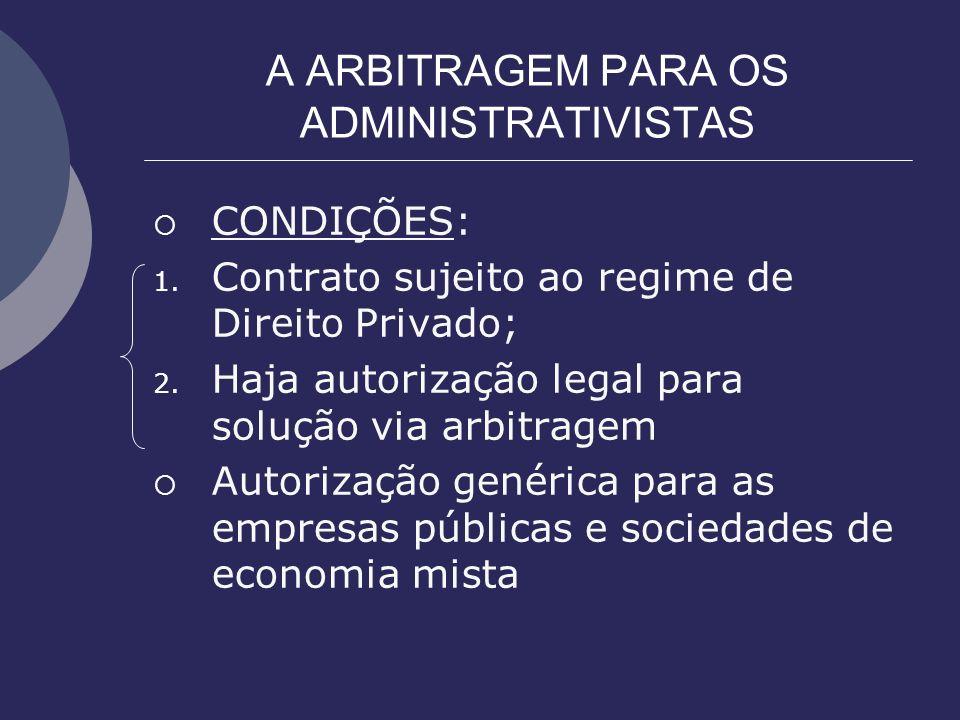 A ARBITRAGEM PARA OS ADMINISTRATIVISTAS CONDIÇÕES: 1. Contrato sujeito ao regime de Direito Privado; 2. Haja autorização legal para solução via arbitr