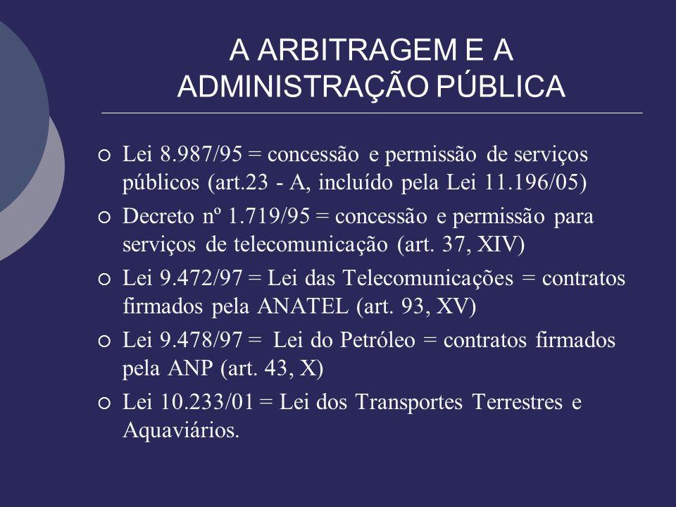 A ARBITRAGEM E A ADMINISTRAÇÃO PÚBLICA Lei 8.987/95 = concessão e permissão de serviços públicos (art.23 - A, incluído pela Lei 11.196/05) Decreto nº