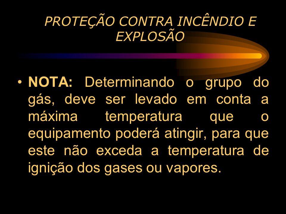 PROTEÇÃO CONTRA INCÊNDIO E EXPLOSÃO NOTA: Determinando o grupo do gás, deve ser levado em conta a máxima temperatura que o equipamento poderá atingir,