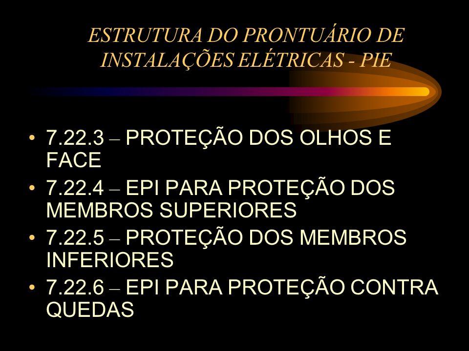 ESTRUTURA DO PRONTUÁRIO DE INSTALAÇÕES ELÉTRICAS - PIE 7.22.3 – PROTEÇÃO DOS OLHOS E FACE 7.22.4 – EPI PARA PROTEÇÃO DOS MEMBROS SUPERIORES 7.22.5 – P