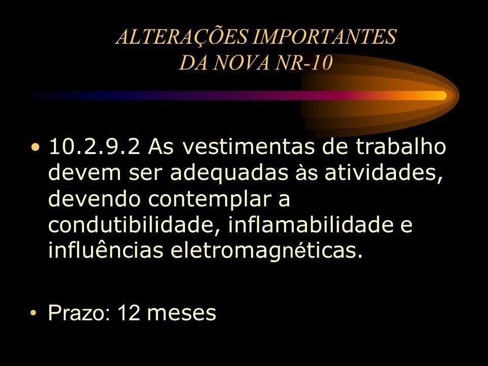 ALTERAÇÕES IMPORTANTES DA NOVA NR-10 10.2.9.2 As vestimentas de trabalho devem ser adequadas às atividades, devendo contemplar a condutibilidade, infl