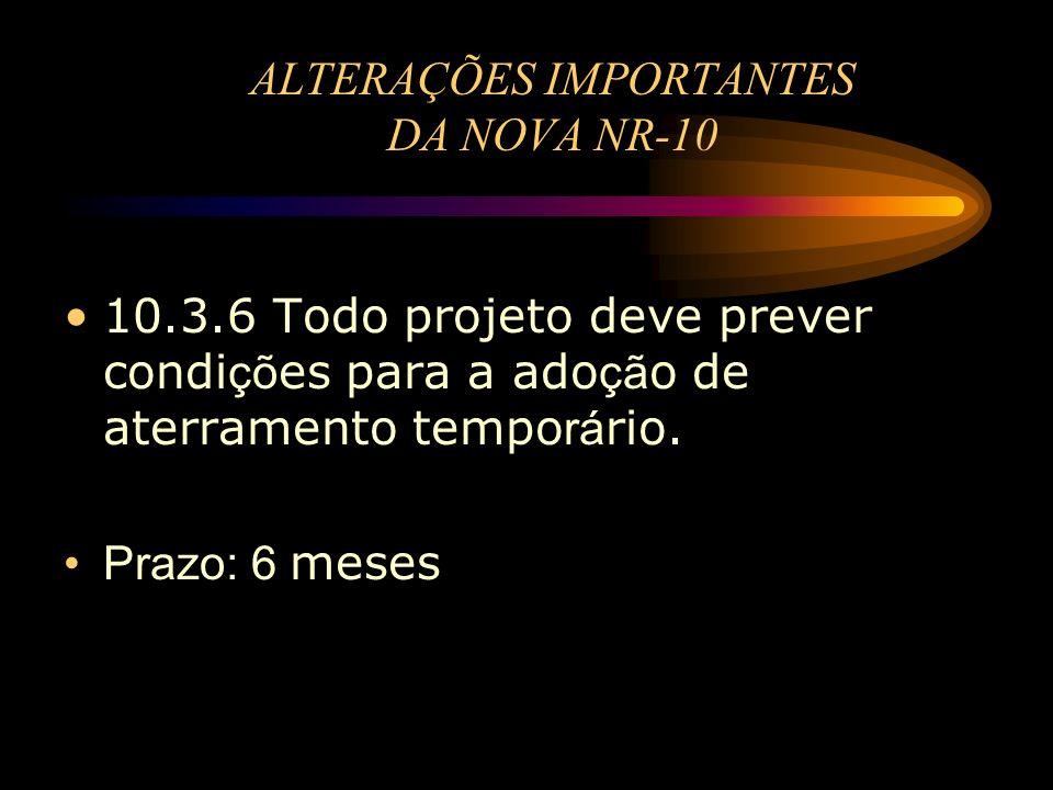 ALTERAÇÕES IMPORTANTES DA NOVA NR-10 10.3.6 Todo projeto deve prever condi çõ es para a ado çã o de aterramento tempo rá rio. Prazo: 6 meses