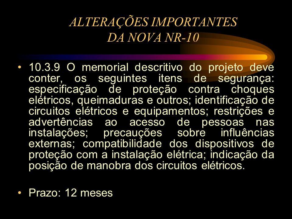 ALTERAÇÕES IMPORTANTES DA NOVA NR-10 10.3.9 O memorial descritivo do projeto deve conter, os seguintes itens de segurança: especificação de proteção c