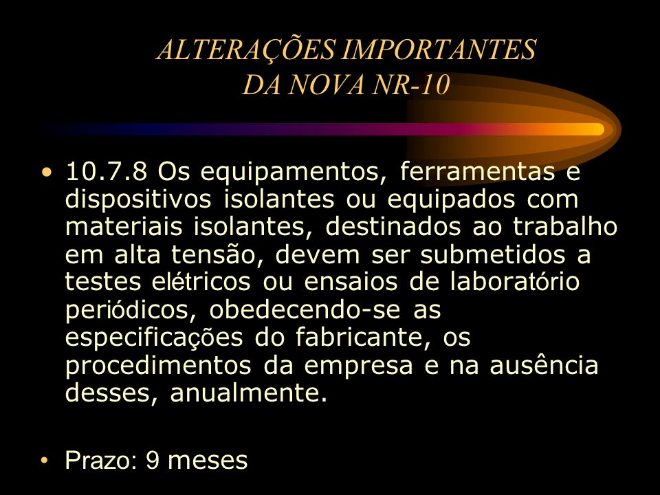 ALTERAÇÕES IMPORTANTES DA NOVA NR-10 10.7.8 Os equipamentos, ferramentas e dispositivos isolantes ou equipados com materiais isolantes, destinados ao