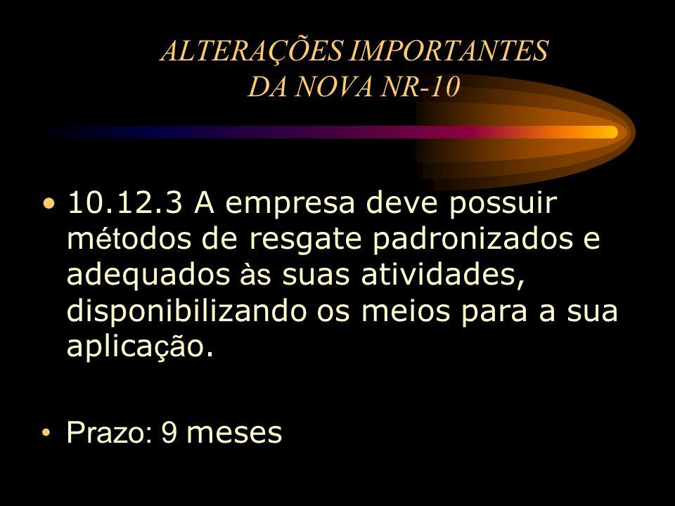 ALTERAÇÕES IMPORTANTES DA NOVA NR-10 10.12.3 A empresa deve possuir m ét odos de resgate padronizados e adequados às suas atividades, disponibilizando