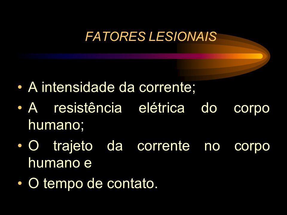 FATORES LESIONAIS A intensidade da corrente; A resistência elétrica do corpo humano; O trajeto da corrente no corpo humano e O tempo de contato.