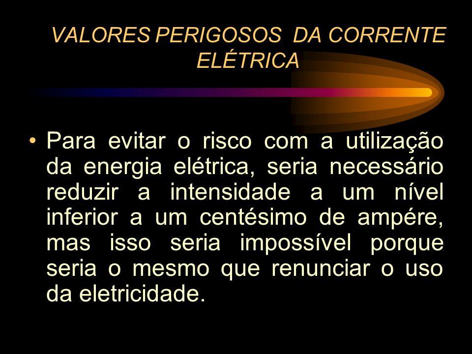 VALORES PERIGOSOS DA CORRENTE ELÉTRICA Para evitar o risco com a utilização da energia elétrica, seria necessário reduzir a intensidade a um nível inf
