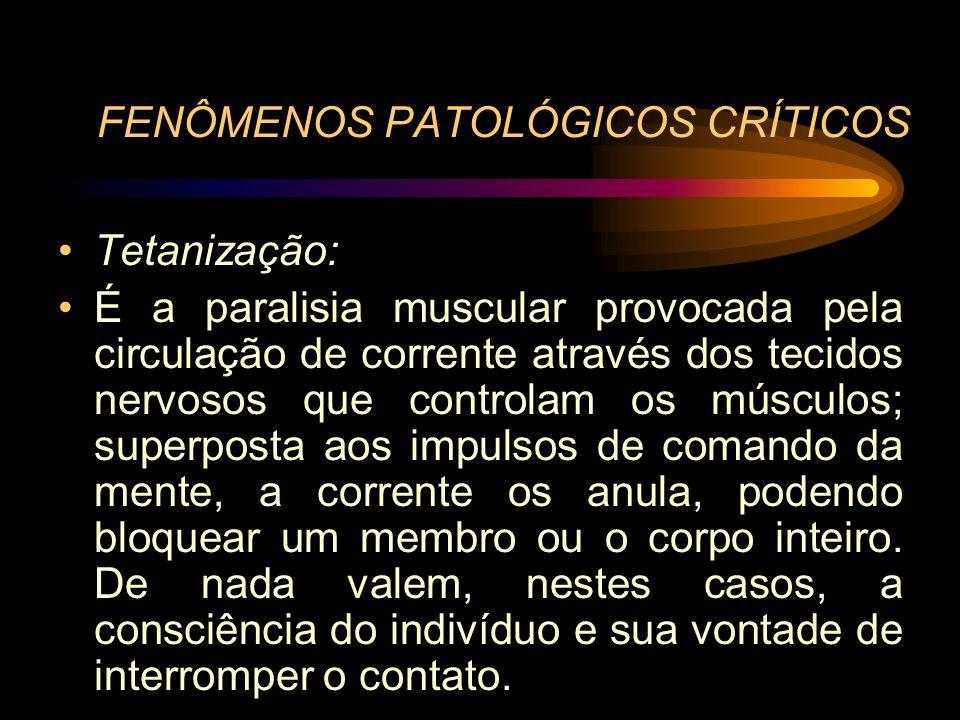 FENÔMENOS PATOLÓGICOS CRÍTICOS Tetanização: É a paralisia muscular provocada pela circulação de corrente através dos tecidos nervosos que controlam os