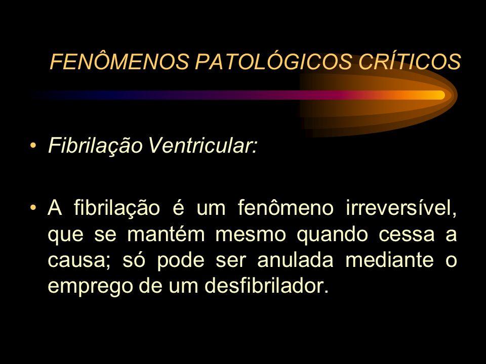 FENÔMENOS PATOLÓGICOS CRÍTICOS Fibrilação Ventricular: A fibrilação é um fenômeno irreversível, que se mantém mesmo quando cessa a causa; só pode ser