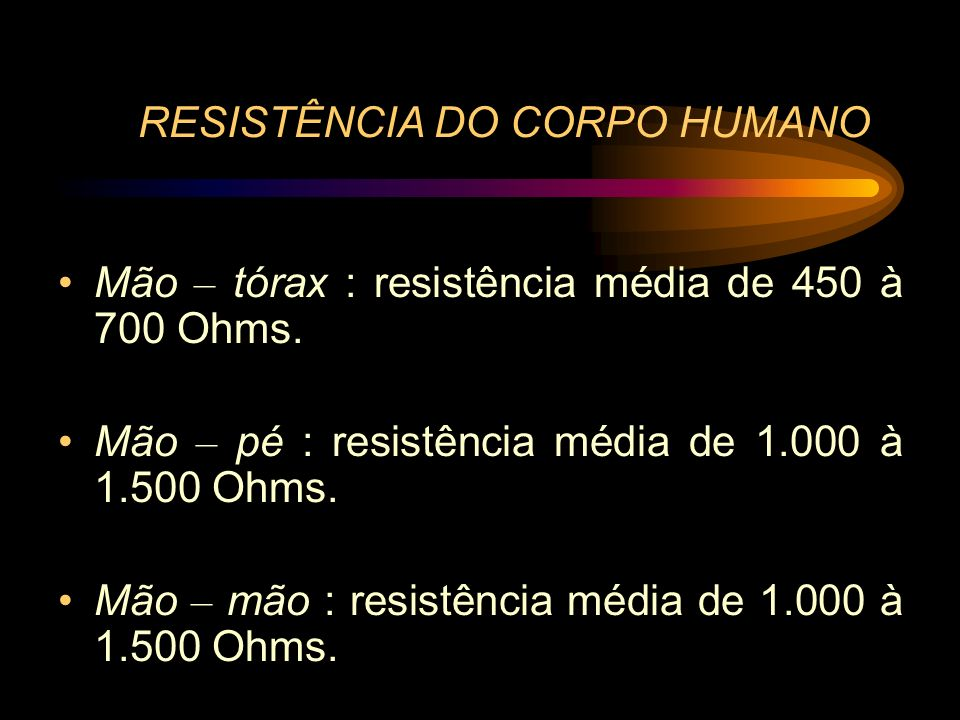 RESISTÊNCIA DO CORPO HUMANO Mão – tórax : resistência média de 450 à 700 Ohms. Mão – pé : resistência média de 1.000 à 1.500 Ohms. Mão – mão : resistê