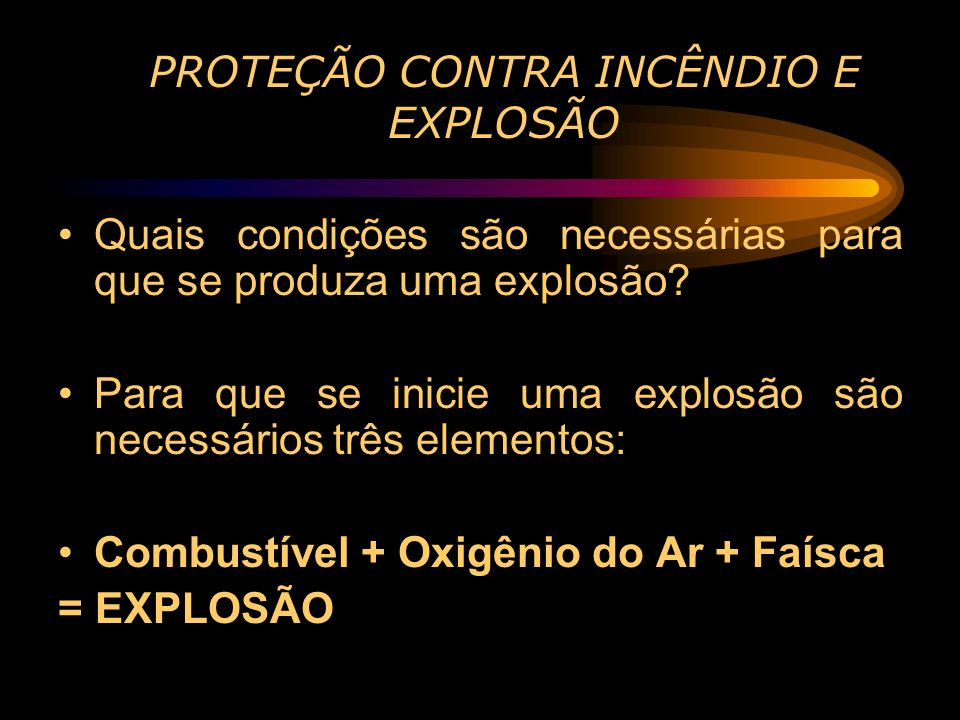 PROTEÇÃO CONTRA INCÊNDIO E EXPLOSÃO Quais condições são necessárias para que se produza uma explosão? Para que se inicie uma explosão são necessários