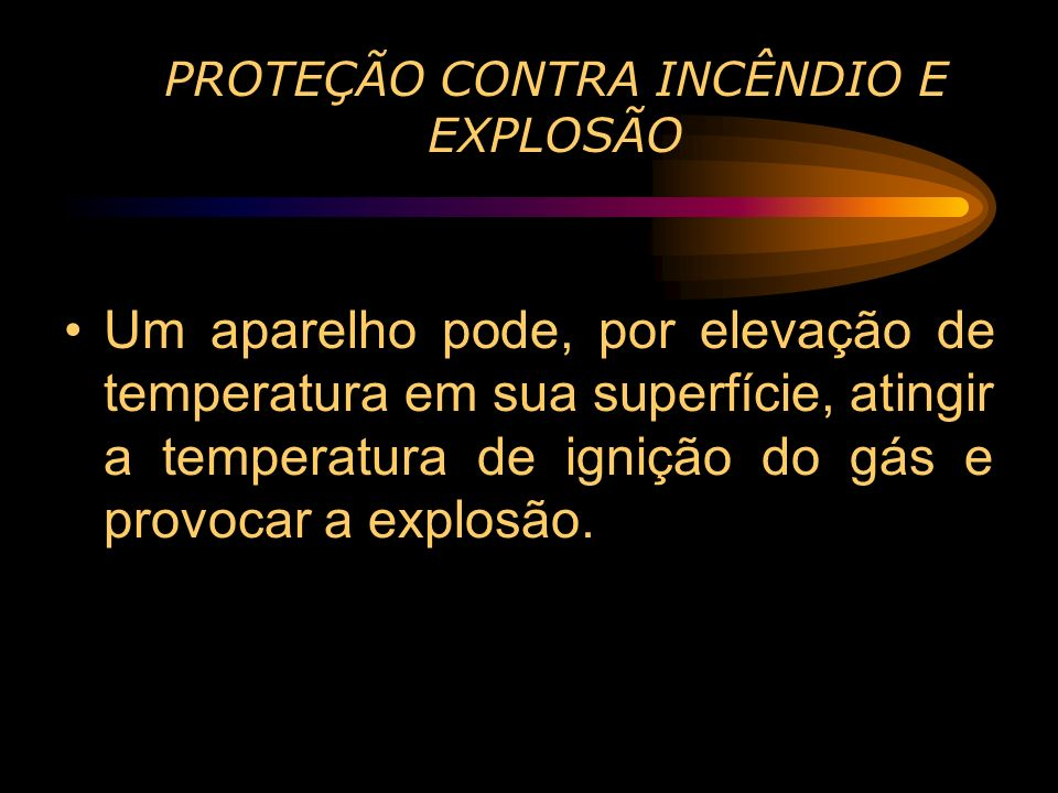 PROTEÇÃO CONTRA INCÊNDIO E EXPLOSÃO Um aparelho pode, por elevação de temperatura em sua superfície, atingir a temperatura de ignição do gás e provoca