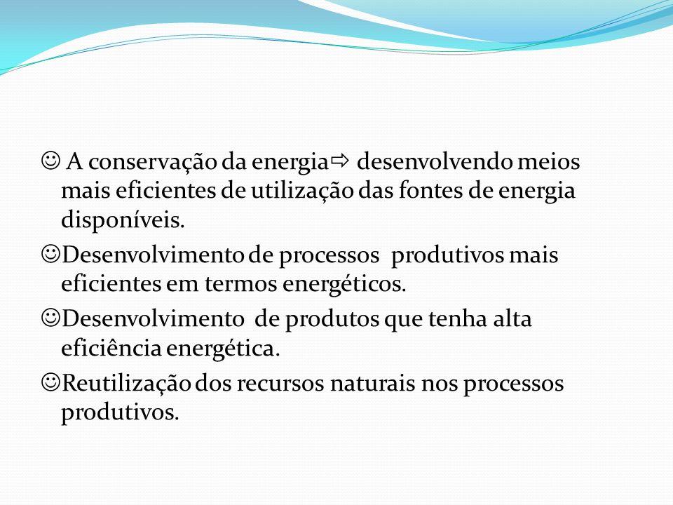 A conservação da energia desenvolvendo meios mais eficientes de utilização das fontes de energia disponíveis. Desenvolvimento de processos produtivos