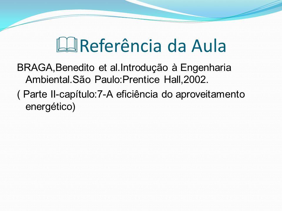 Referência da Aula BRAGA,Benedito et al.Introdução à Engenharia Ambiental.São Paulo:Prentice Hall,2002. ( Parte II-capítulo:7-A eficiência do aproveit