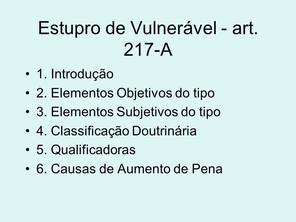 Estupro de Vulnerável - art. 217-A 1. Introdução 2. Elementos Objetivos do tipo 3. Elementos Subjetivos do tipo 4. Classificação Doutrinária 5. Qualif