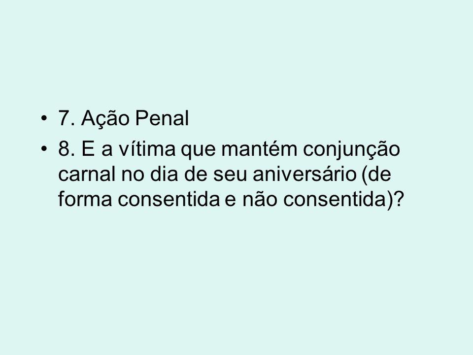 7. Ação Penal 8. E a vítima que mantém conjunção carnal no dia de seu aniversário (de forma consentida e não consentida)?