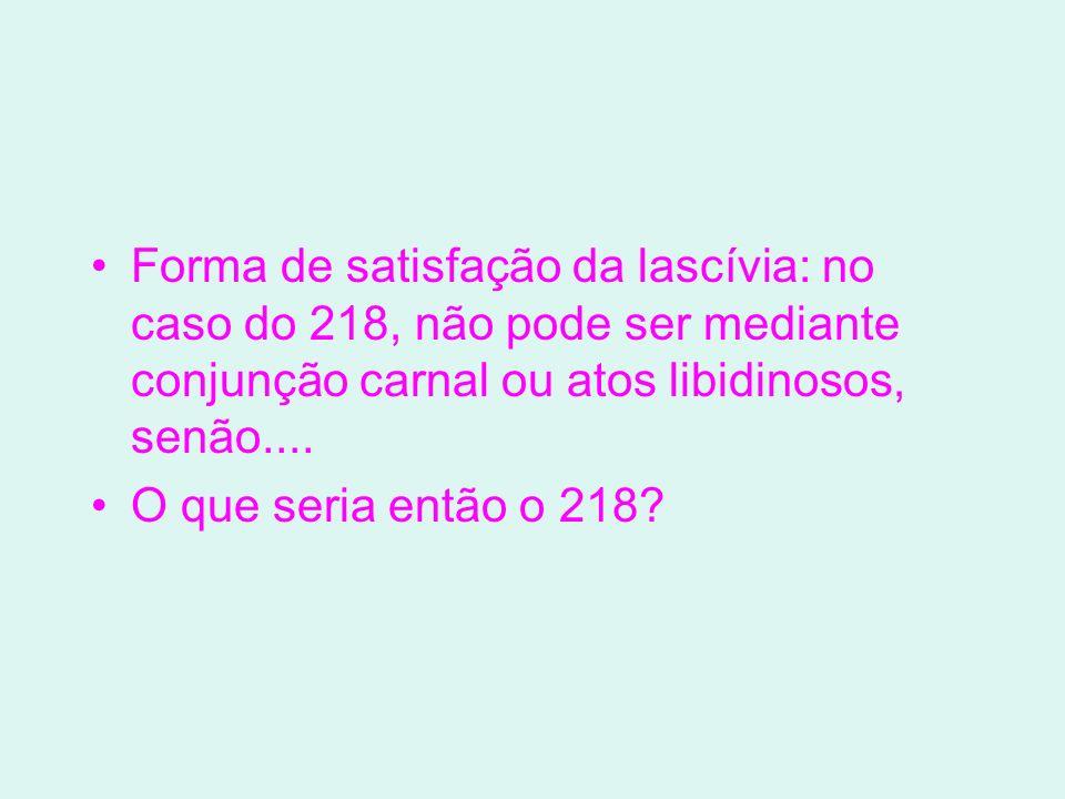 Forma de satisfação da lascívia: no caso do 218, não pode ser mediante conjunção carnal ou atos libidinosos, senão.... O que seria então o 218?