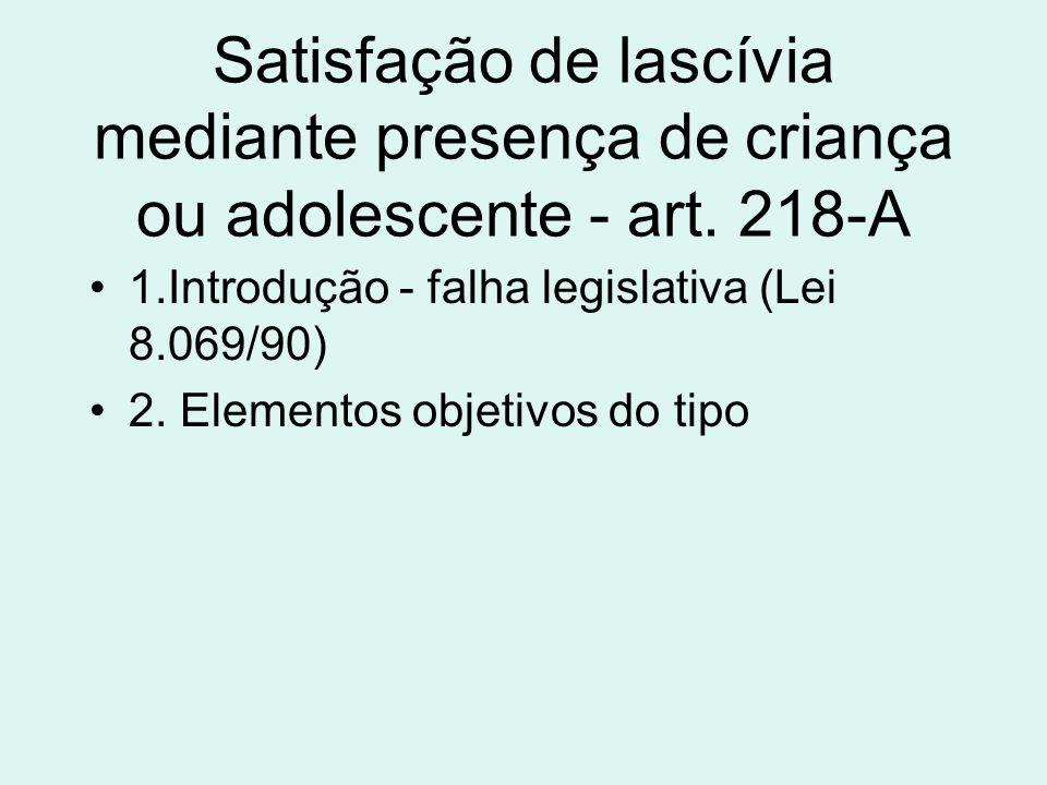 Satisfação de lascívia mediante presença de criança ou adolescente - art. 218-A 1.Introdução - falha legislativa (Lei 8.069/90) 2. Elementos objetivos