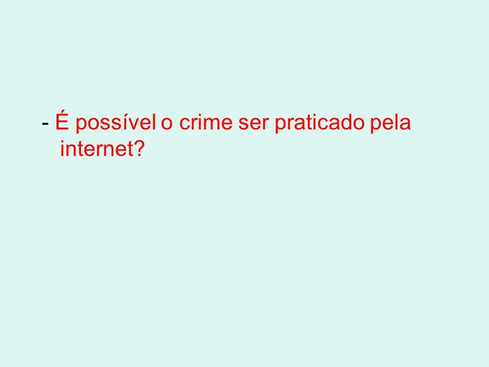 - É possível o crime ser praticado pela internet?