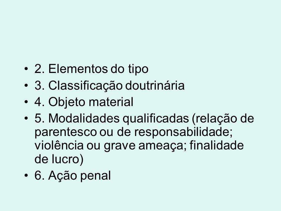 2. Elementos do tipo 3. Classificação doutrinária 4. Objeto material 5. Modalidades qualificadas (relação de parentesco ou de responsabilidade; violên