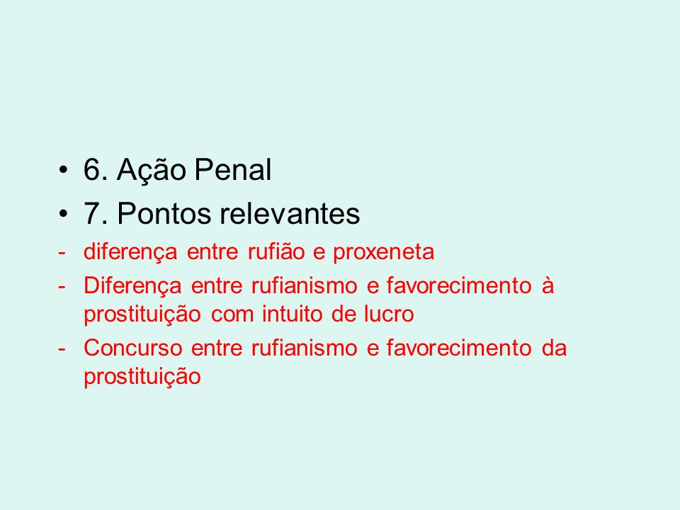 6. Ação Penal 7. Pontos relevantes -diferença entre rufião e proxeneta -Diferença entre rufianismo e favorecimento à prostituição com intuito de lucro